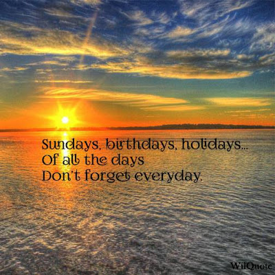 Sundays, birthdays, holidays...Of all days don't forget everyday.
