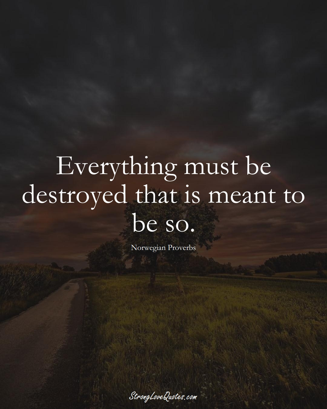 Everything must be destroyed that is meant to be so. (Norwegian Sayings);  #EuropeanSayings