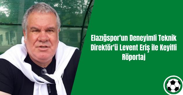 Elazığspor'un Deneyimli Teknik Direktör'ü Levent Eriş ile Keyifli Röportaj