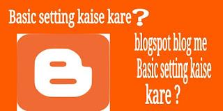 Blogger blog me basic setting kaise kare hindi me ?