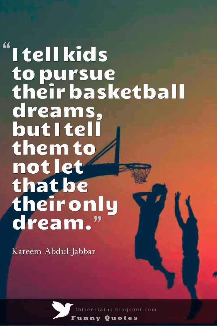 �I tell kids to pursue their basketball dreams, but I tell them to not let that be their only dream.� ,  Kareem Abdul-Jabbar Basketball Quote