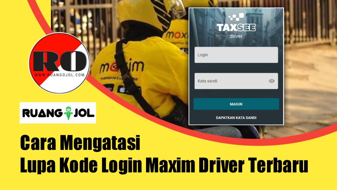 Cara Mengatasi Lupa Kode Login Maxim Driver Terbaru 2021