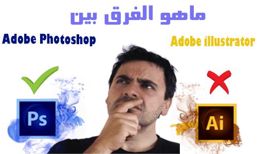 ماهو الفرق بين Adobe Photoshop و Adobe Illustrator ومن الأفضل