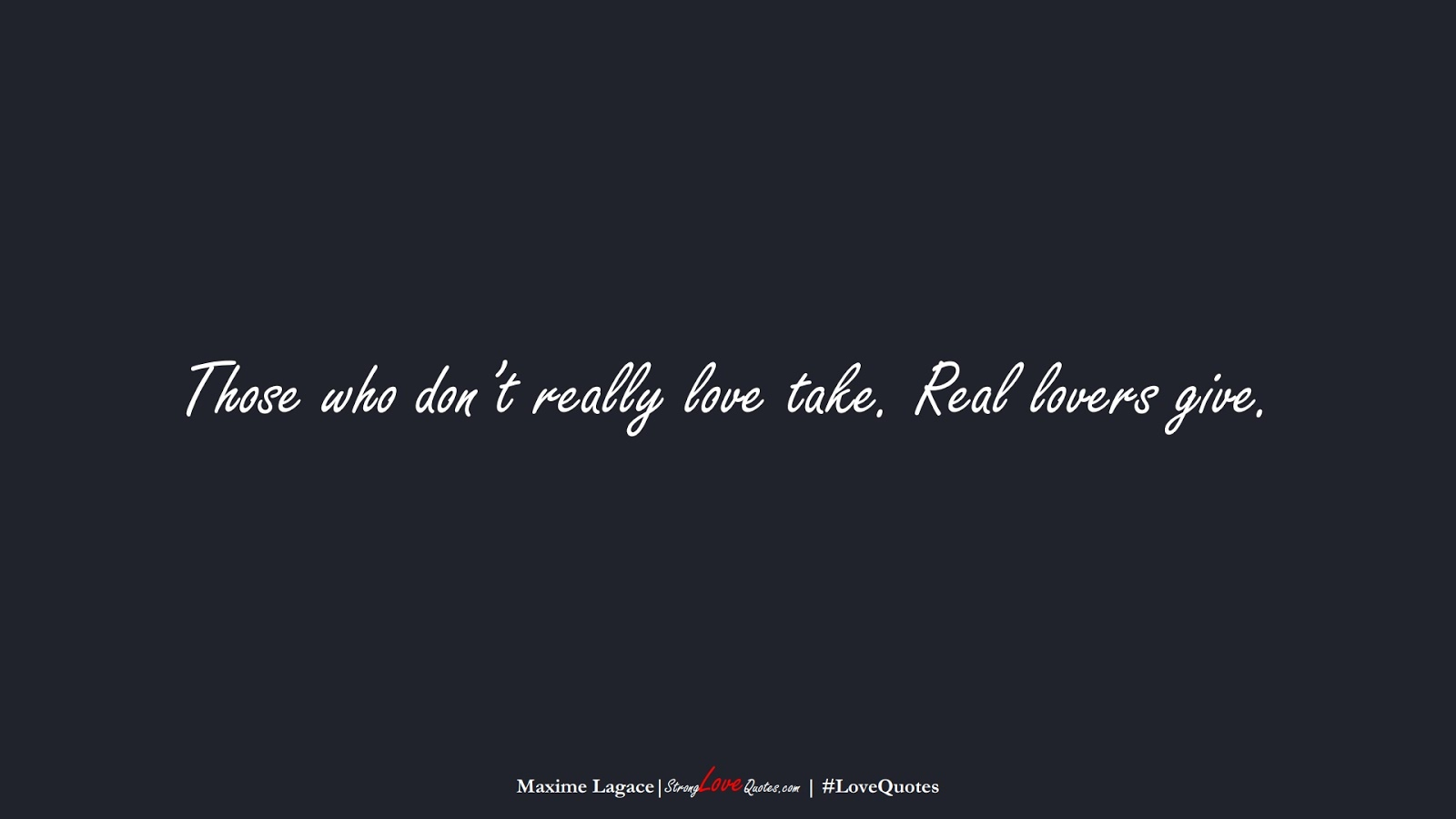 Those who don't really love take. Real lovers give. (Maxime Lagace);  #LoveQuotes