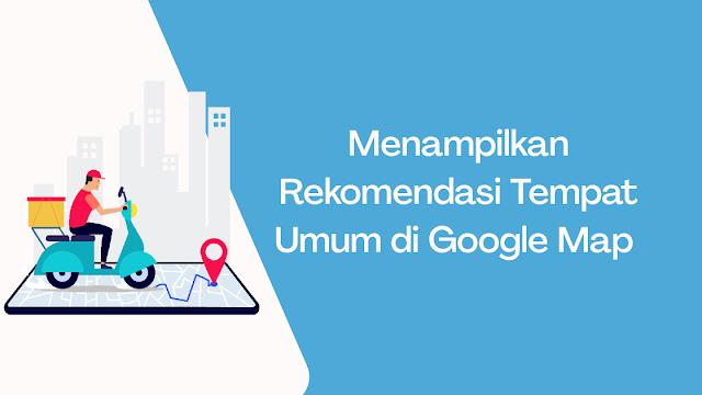 Cara Menampilkan Rekomendasi Tempat Umum di Google Map