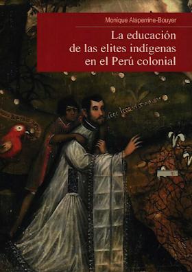 """""""La educación de las elites indígenas en el Perú colonial"""", Monique Alaperrine-Bouyer(2007)"""