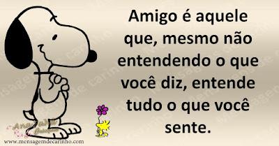 Amigo é aquele que, mesmo não entendendo o que você diz, entende tudo o que você sente.