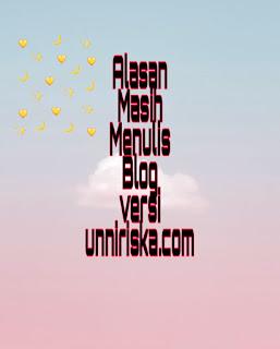 Alasan masih menulis blog versi unniriska.com