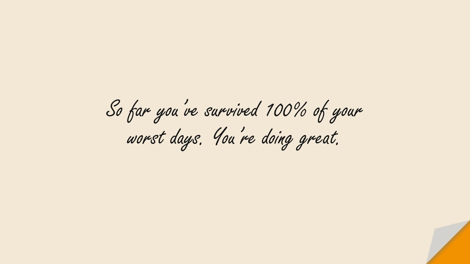 So far you've survived 100% of your worst days. You're doing great.FALSE