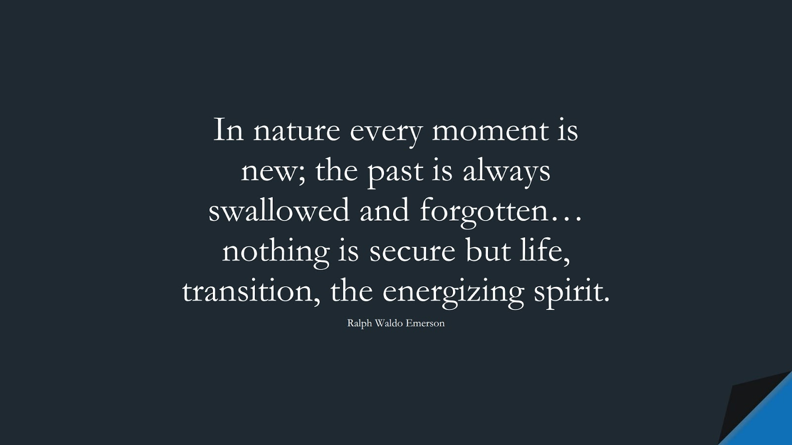 In nature every moment is new; the past is always swallowed and forgotten… nothing is secure but life, transition, the energizing spirit. (Ralph Waldo Emerson);  #ChangeQuotes