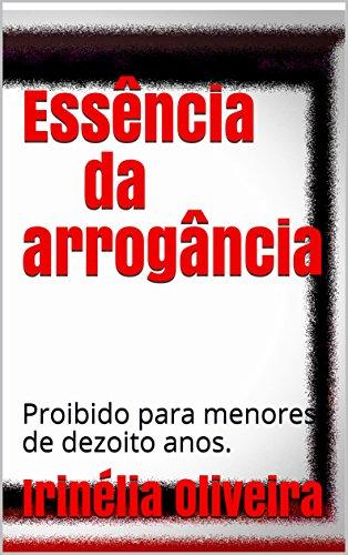 Essência da arrogância: Proibido para menores de dezoito anos - Irinélia Oliveira