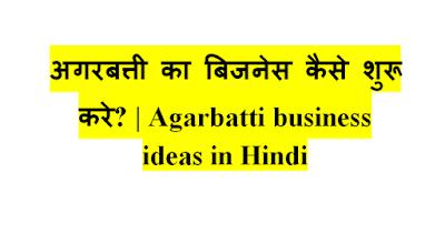 Agarbatti business Ideas in hindi