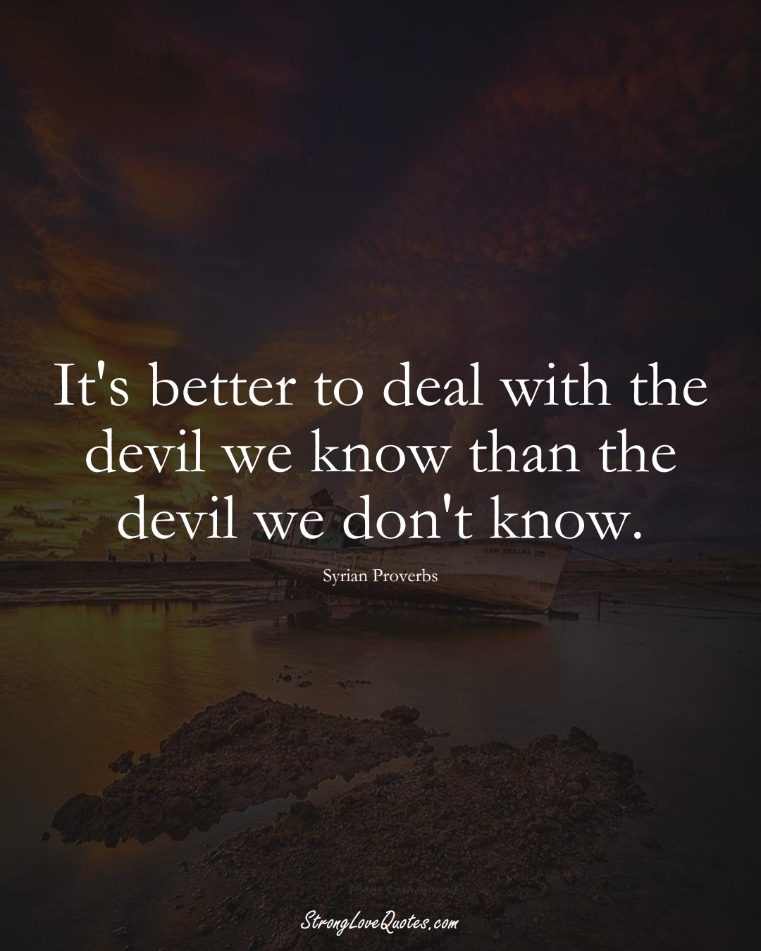 It's better to deal with the devil we know than the devil we don't know. (Syrian Sayings);  #MiddleEasternSayings