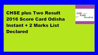 CHSE plus Two Result 2016 Score Card Odisha Instant + 2 Marks List Declared