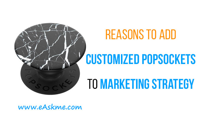 Reasons to Add Customized Popsockets To Your Marketing Strategy: eAskme