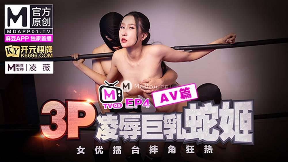 凌薇.女优擂台摔角狂热EP4AV篇.3P凌辱巨乳蛇姬.麻豆原创节目企划