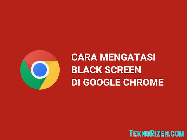 Cara Mengatasi Black Screen di Google Chrome PC