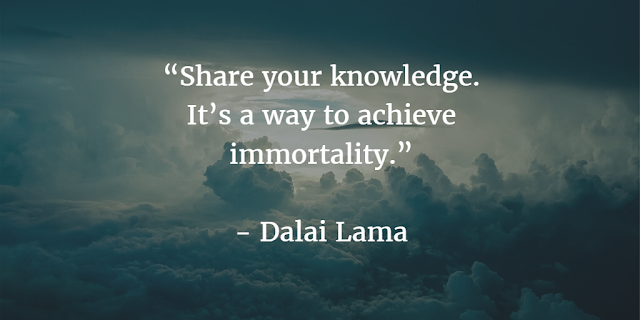 """Share your knowledge. It's a way to achieve immortality. ~ Dalai Lama"