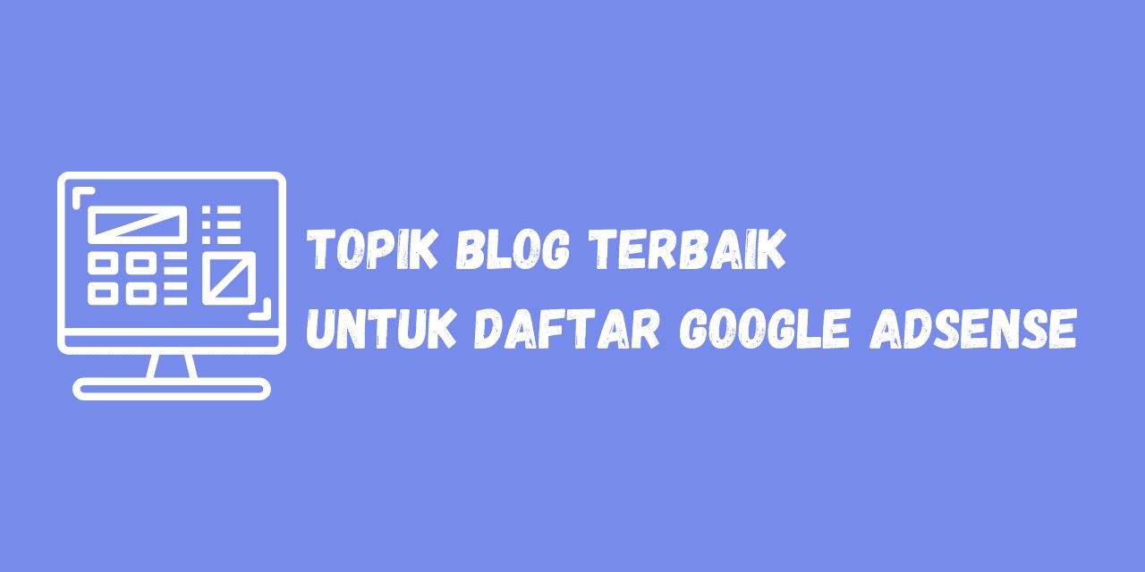 topik blog terbaik untuk daftar google adsense