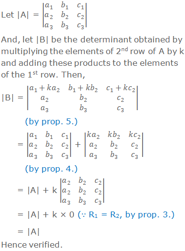 Let |A| = |■(a_1&b_1&c_1@a_2&b_2&c_2@a_3&b_3&c_3 )|  And, let |B| be the determinant obtained by multiplying the elements of 2nd row of A by k and adding these products to the elements of the 1st row. Then, |B| = |■(a_1+ka_2&b_1+kb_2&c_1+kc_2@a_2&b_2&c_2@a_3&b_3&c_3 )|           (by prop. 5.)        = |■(a_1&b_1&c_1@a_2&b_2&c_2@a_3&b_3&c_3 )| + |■(ka_2&kb_2&kc_2@a_2&b_2&c_2@a_3&b_3&c_3 )|            (by prop. 4.)                = |A| + k |■(a_2&b_2&c_2@a_2&b_2&c_2@a_3&b_3&c_3 )|               = |A| + k × 0 (∵ R1 = R2, by prop. 3.)       = |A| Hence verified.