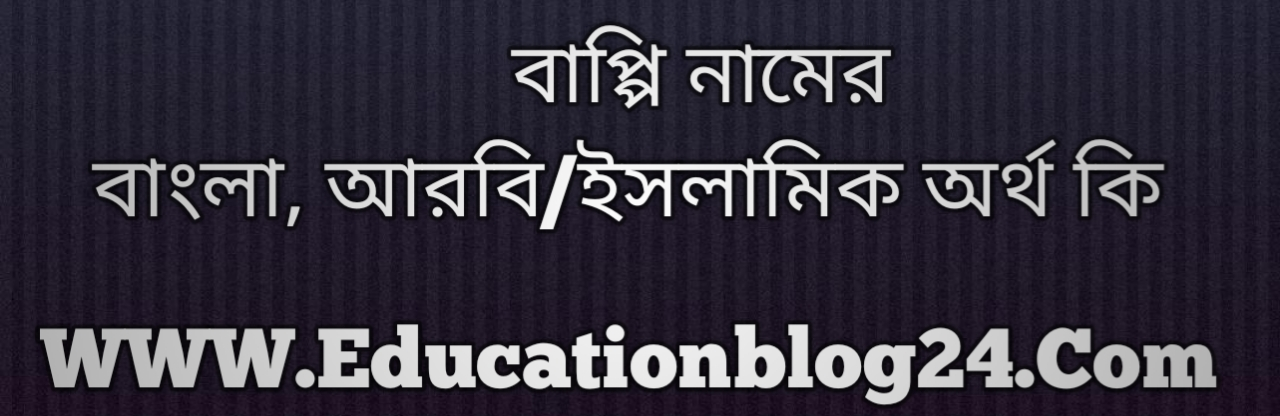Bappi name meaning in Bengali, বাপ্পি নামের অর্থ কি, বাপ্পি নামের বাংলা অর্থ কি, বাপ্পি নামের ইসলামিক অর্থ কি, বাপ্পি কি ইসলামিক /আরবি নাম