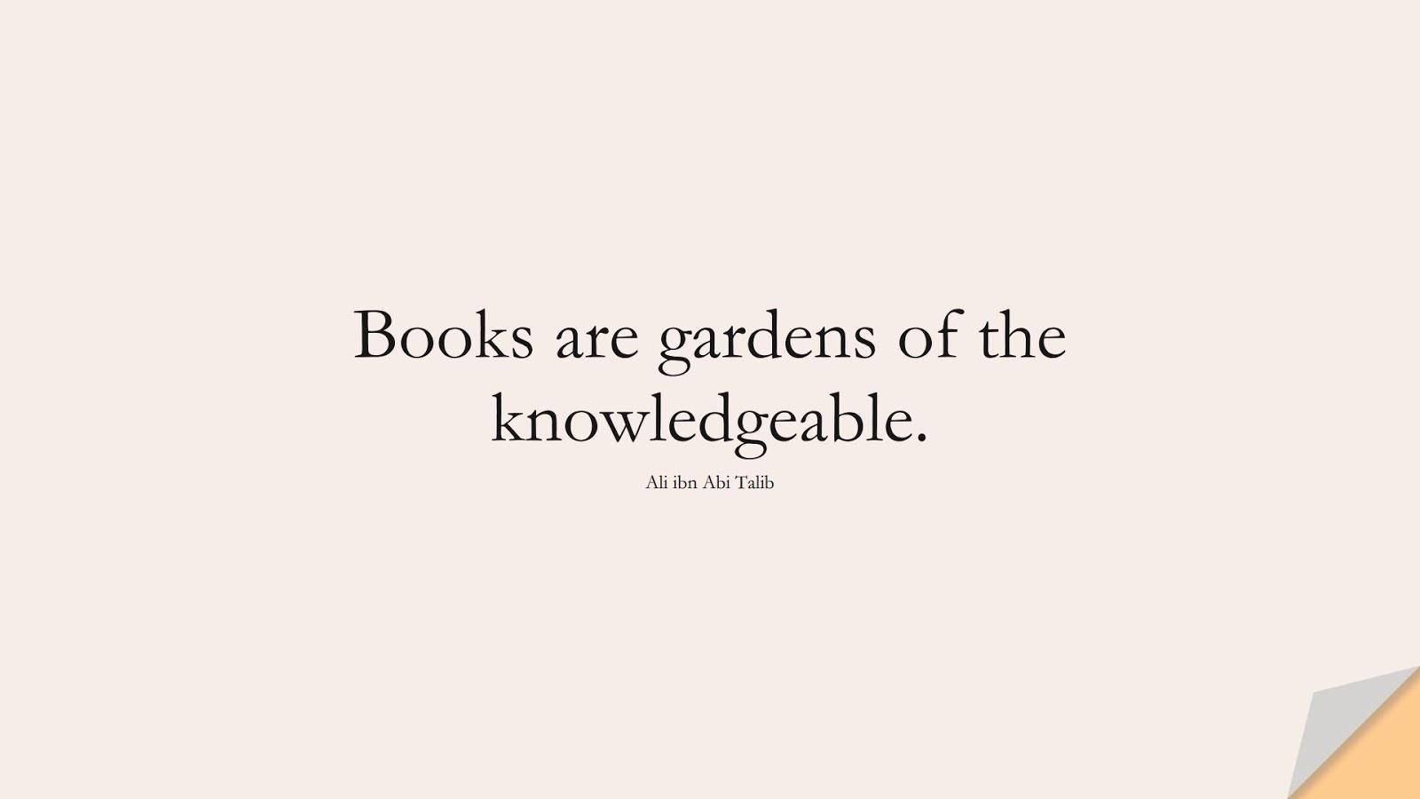 Books are gardens of the knowledgeable. (Ali ibn Abi Talib);  #AliQuotes