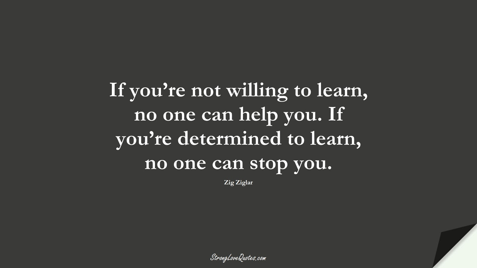 If you're not willing to learn, no one can help you. If you're determined to learn, no one can stop you. (Zig Ziglar);  #LearningQuotes