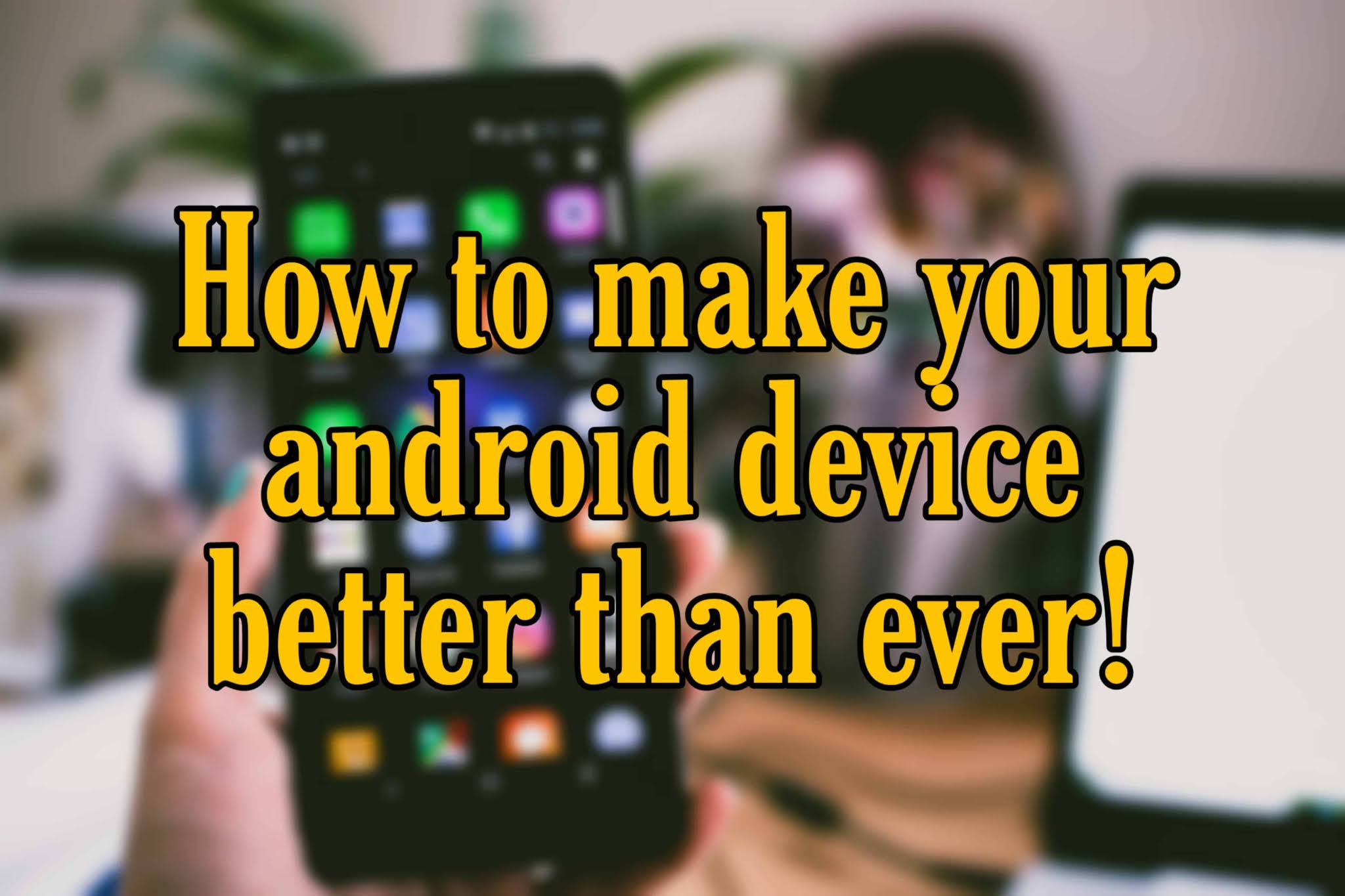 How to make your Android device better than ever!!!