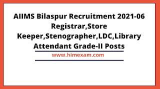 AIIMS Bilaspur Recruitment 2021-06 Registrar,Store Keeper,Stenographer,LDC,Library Attendant Grade-II Posts