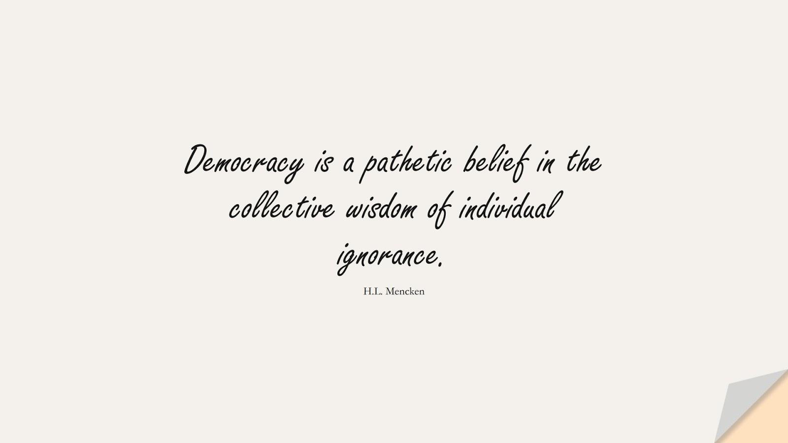 Democracy is a pathetic belief in the collective wisdom of individual ignorance. (H.L. Mencken);  #WordsofWisdom