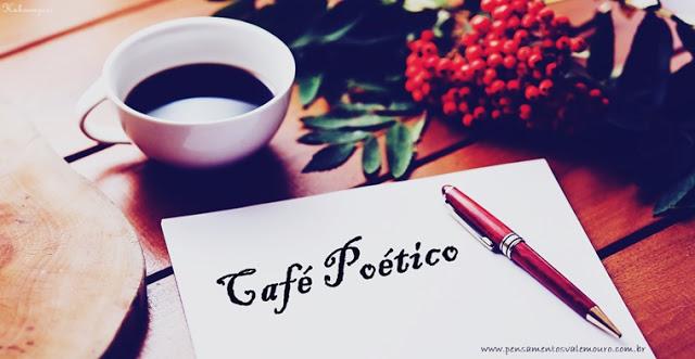Café Poético, Pensamentos Valem ouro, Divulgação de poetas, Autores convidados, Blog literário,