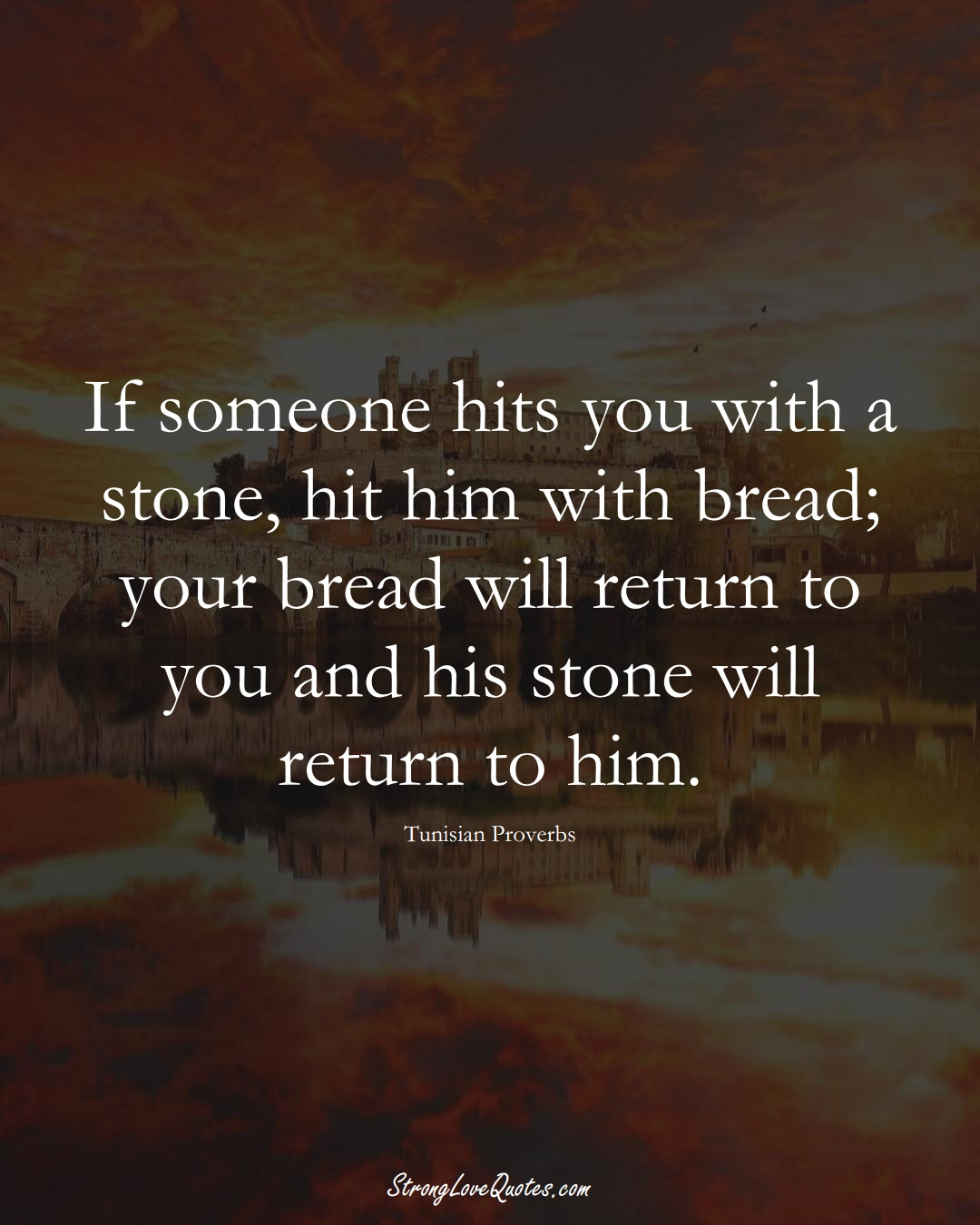 If someone hits you with a stone, hit him with bread; your bread will return to you and his stone will return to him. (Tunisian Sayings);  #AfricanSayings