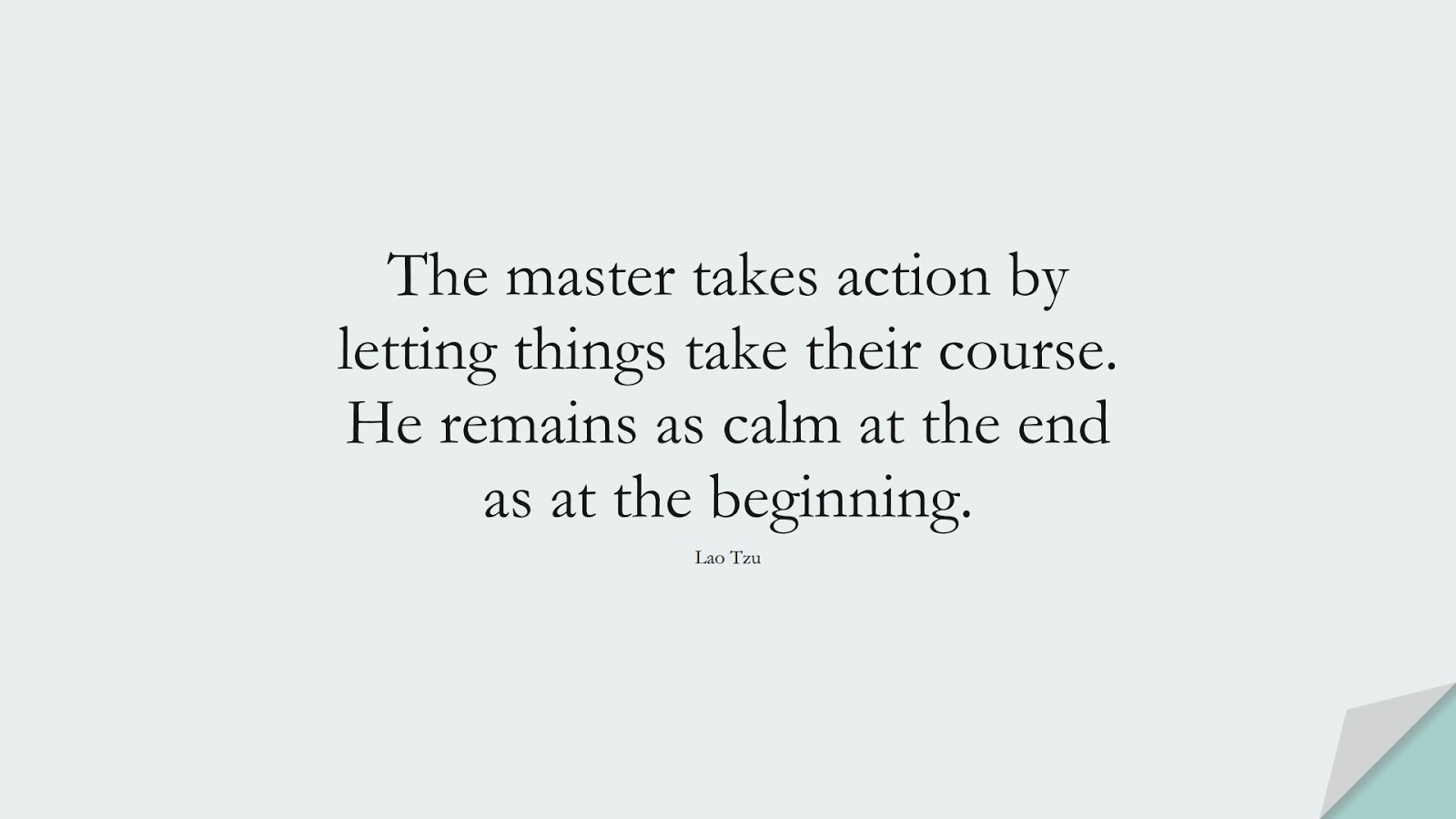 The master takes action by letting things take their course. He remains as calm at the end as at the beginning. (Lao Tzu);  #CalmQuotes