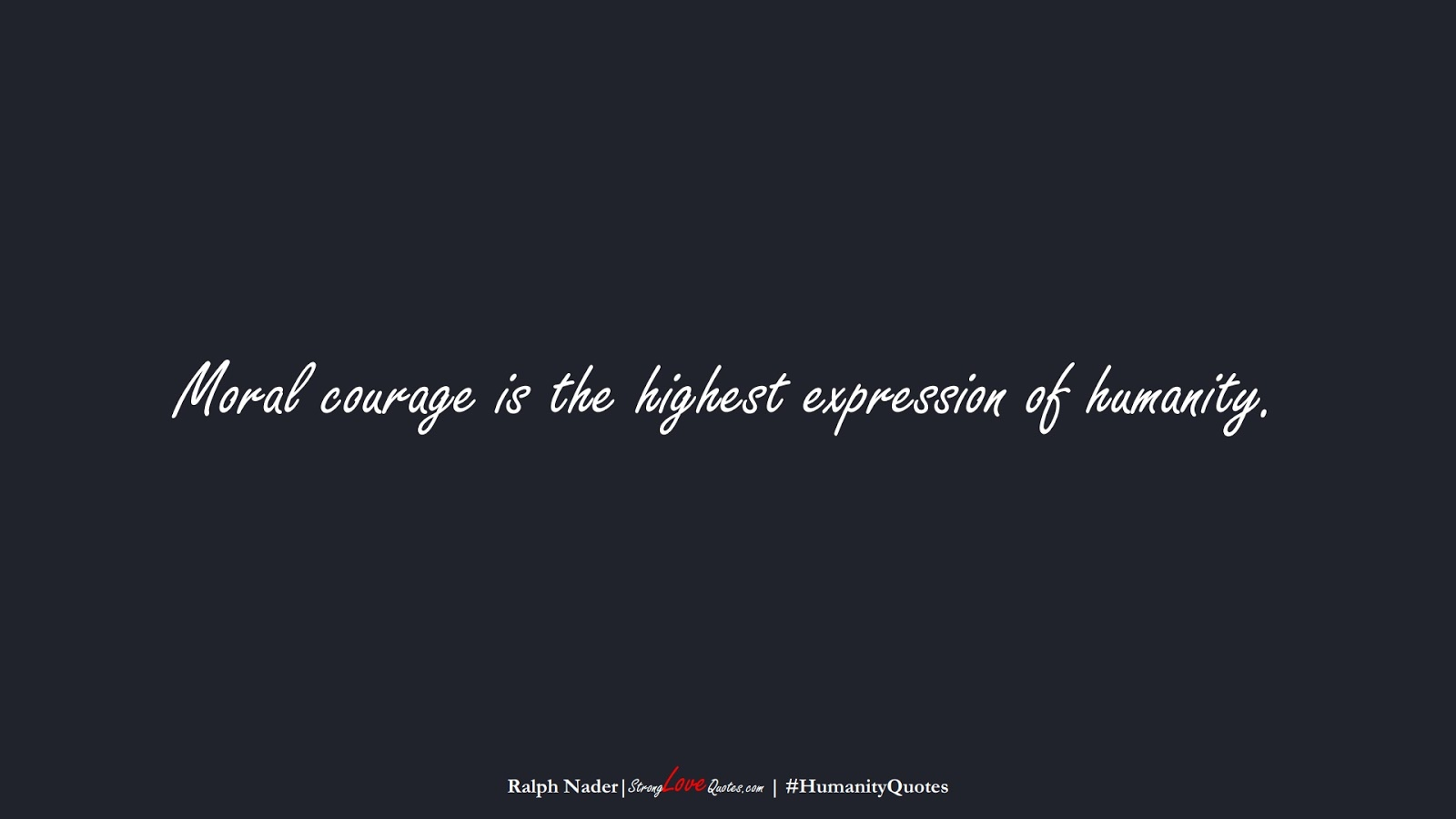 Moral courage is the highest expression of humanity. (Ralph Nader);  #HumanityQuotes
