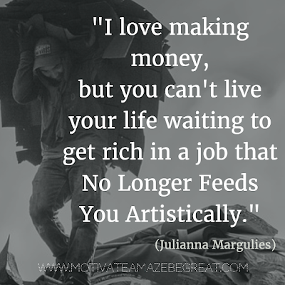 """Financial Freedom Quotes: """"I love making money, but you can't live your life waiting to get rich in a job that no longer feeds you artistically."""" - Julianna Margulies"""