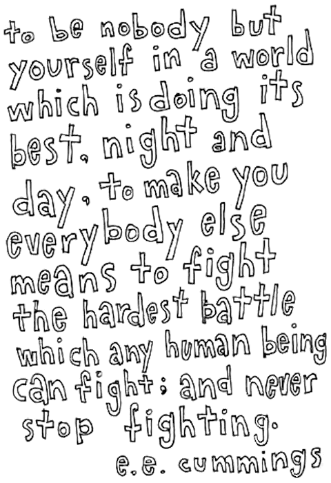 e.e. cummings: to be nobody but yourself in a world which is doing its best, night and day, to make you everybody else means to fight the hardest battle which any human being can fight; and never stop fighting.