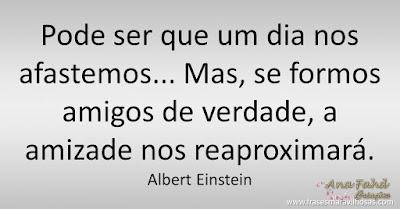 Pode ser que um dia nos afastemos... Mas, se formos amigos de verdade, a amizade nos reaproximará. Albert Einstein