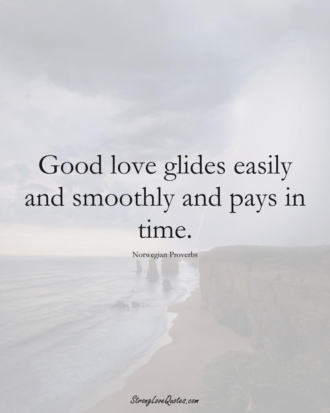 Good love glides easily and smoothly and pays in time. (Norwegian Sayings);  #EuropeanSayings