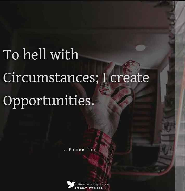 """To hell with circumstances; I create opportunities.""  — Bruce Lee"
