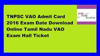 TNPSC VAO Admit Card 2016 Exam Date Download Online Tamil Nadu VAO Exam Hall Ticket