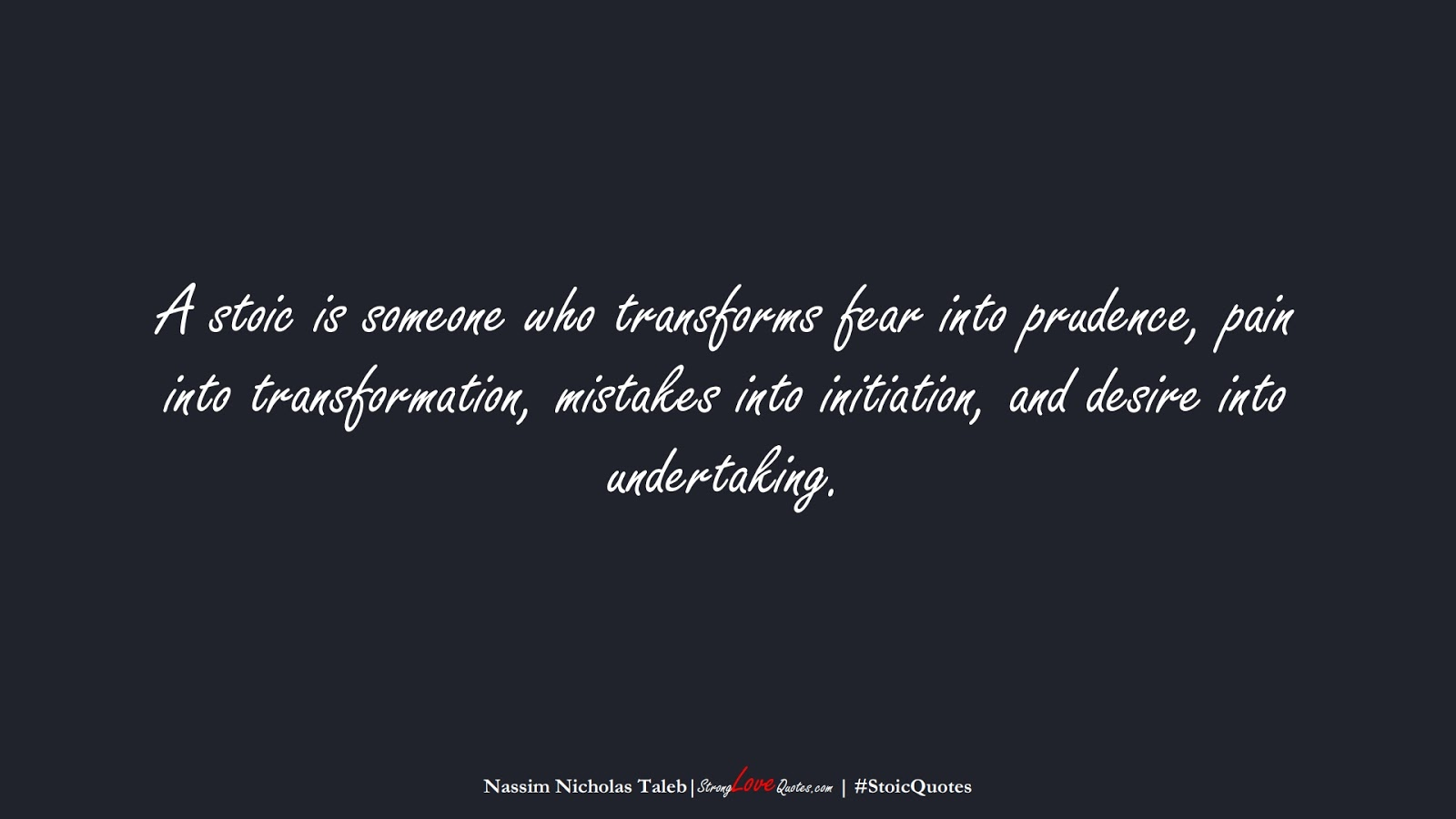 A stoic is someone who transforms fear into prudence, pain into transformation, mistakes into initiation, and desire into undertaking. (Nassim Nicholas Taleb);  #StoicQuotes