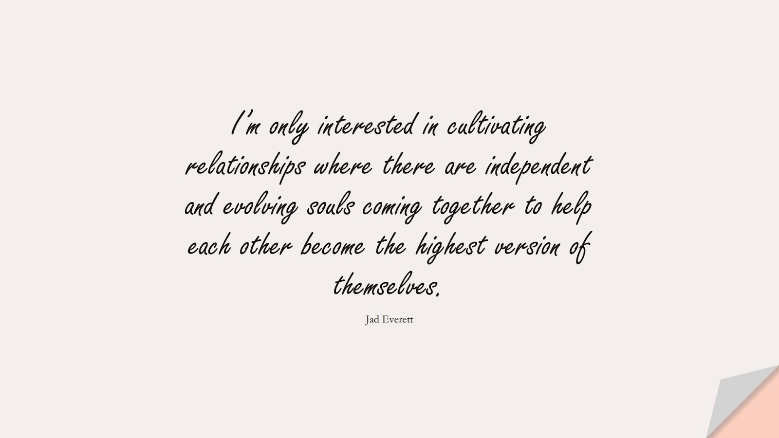 I'm only interested in cultivating relationships where there are independent and evolving souls coming together to help each other become the highest version of themselves. (Jad Everett);  #RelationshipQuotes