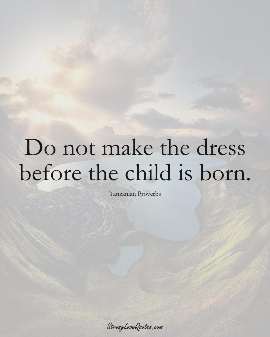Do not make the dress before the child is born. (Tanzanian Sayings);  #AfricanSayings