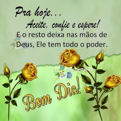 Pra hoje... Aceite, confie e espere! E o resto deixa nas mãos de Deus, Ele tem todo o poder. Bom Dia!