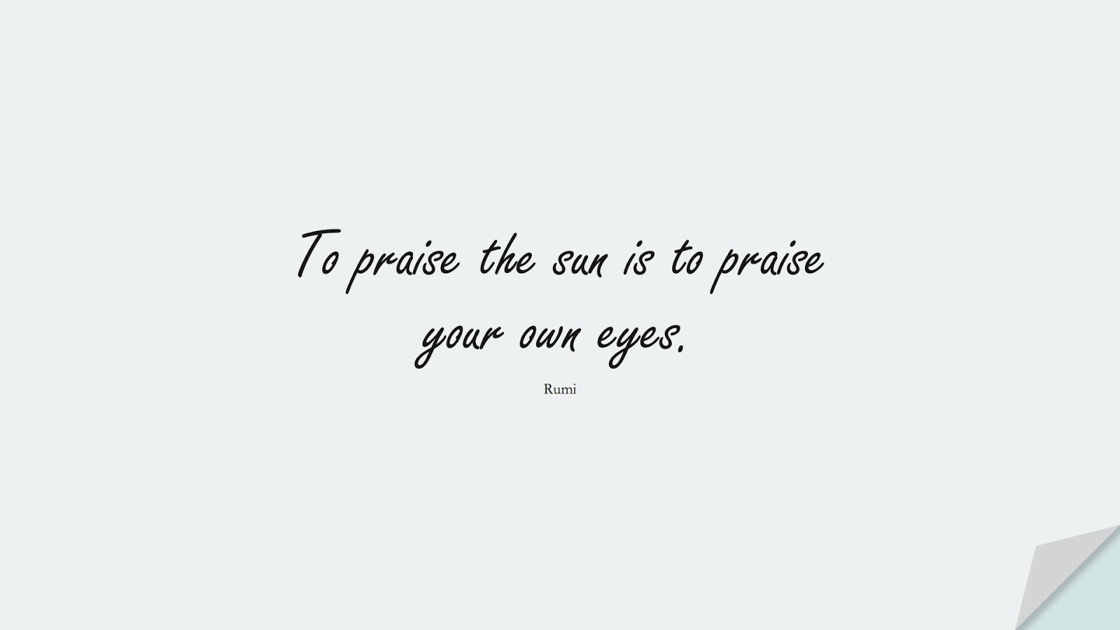 To praise the sun is to praise your own eyes. (Rumi);  #RumiQuotes