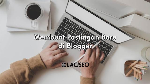 Cara Membuat Postingan dan Halaman Baru di Blogger