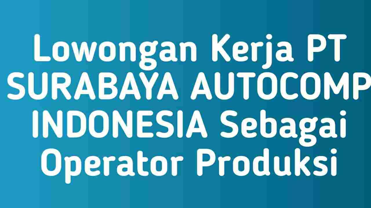 Lowongan Kerja PT SURABAYA AUTOCOMP INDONESIA Sebagai Operator Produksi