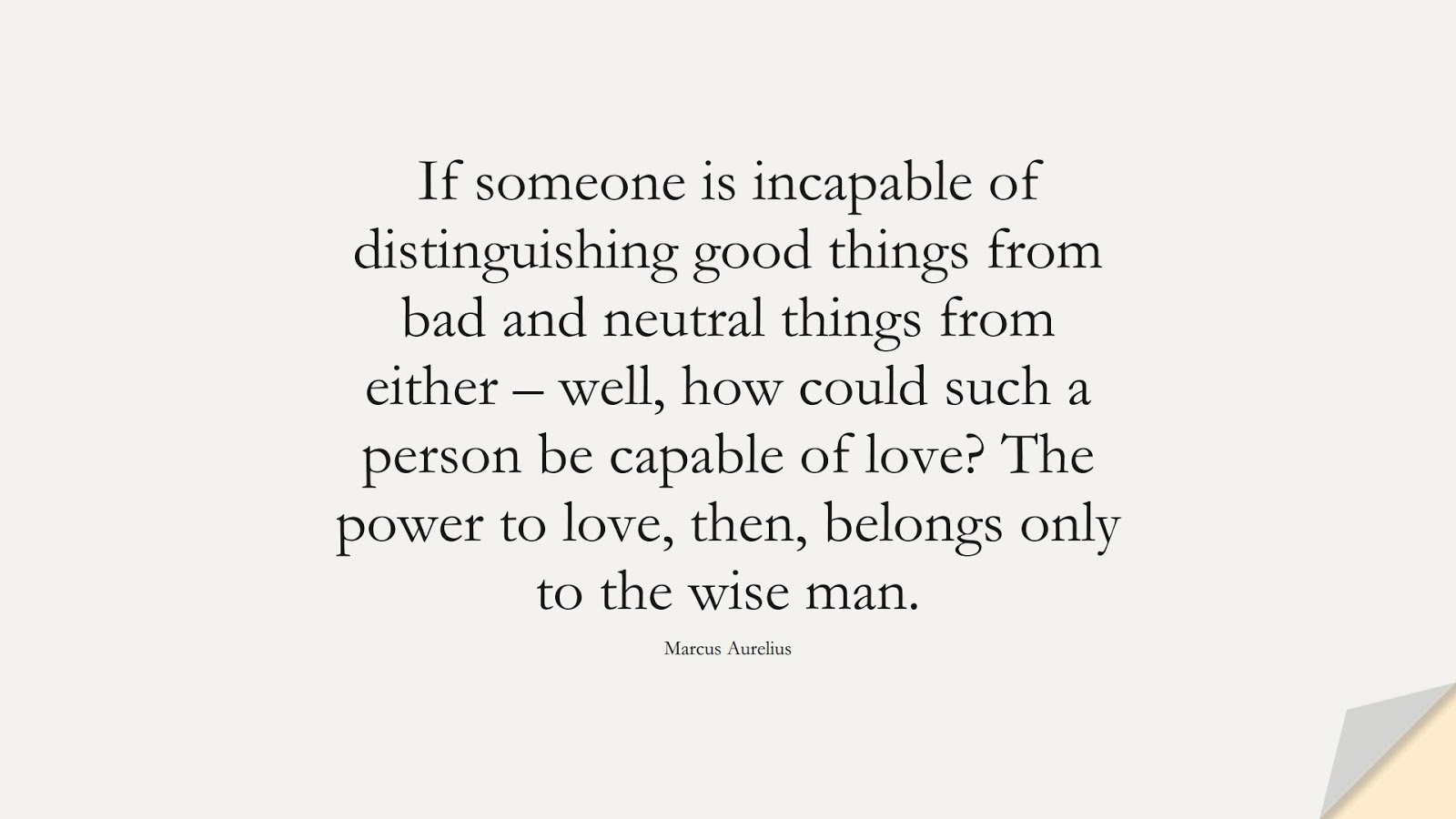 If someone is incapable of distinguishing good things from bad and neutral things from either – well, how could such a person be capable of love? The power to love, then, belongs only to the wise man. (Marcus Aurelius);  #MarcusAureliusQuotes