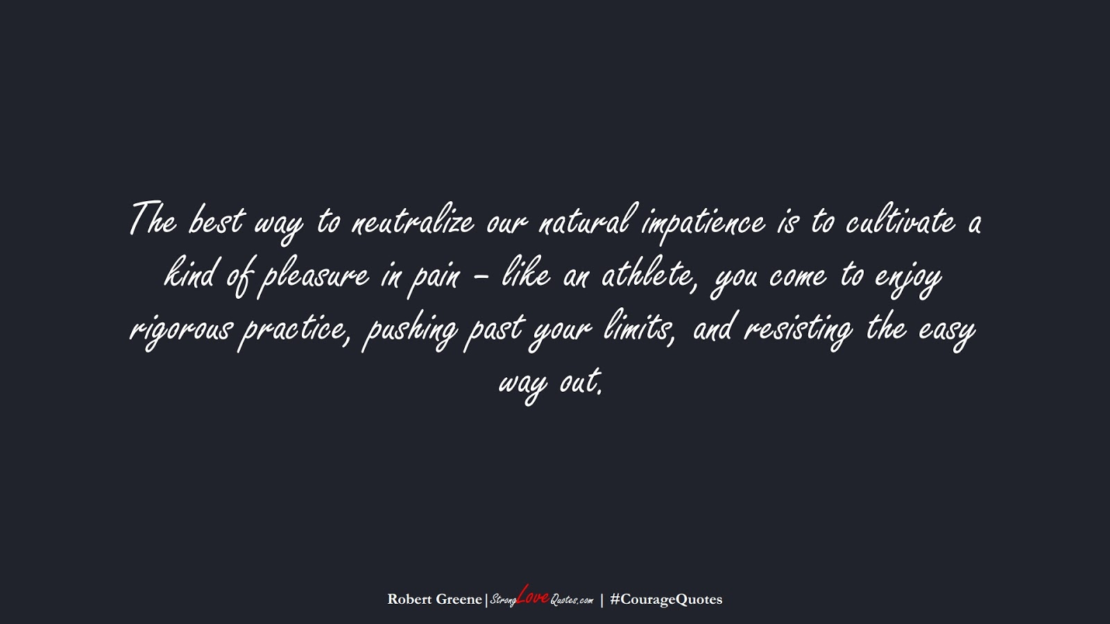 The best way to neutralize our natural impatience is to cultivate a kind of pleasure in pain – like an athlete, you come to enjoy rigorous practice, pushing past your limits, and resisting the easy way out. (Robert Greene);  #CourageQuotes