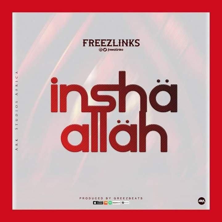 MUSIQ: Freezelinks – Insha Allah (Prod by Greezbeatz) #Arewapublisize